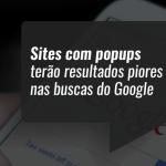 Sites com popups terão resultados piores nas buscas do Google