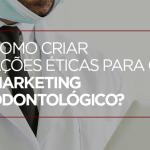 Como criar ações éticas para o Marketing Odontológico?