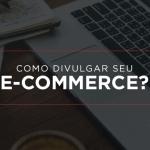 Como divulgar seu e-commerce?