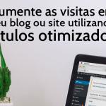Aumente as visitas em seu blog ou site utilizando títulos otimizados